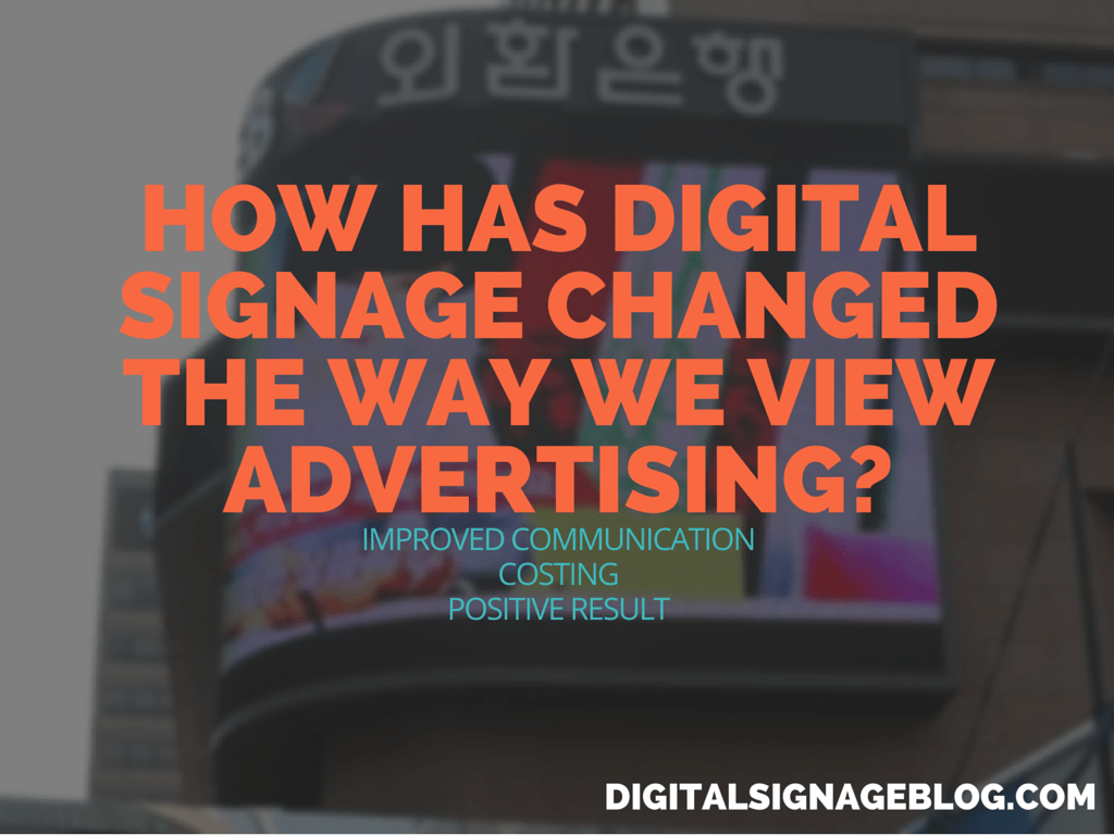 Digital Signage Blog - How has Digital Signage Changed the Way We View Advertising
