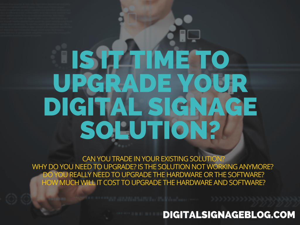 IS IT TIME TO UPGRADE YOUR DIGITAL SIGNAGE SOLUTION